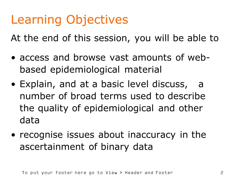 To put your footer here go to View > Header and Footer 2 Learning Objectives At the end of this session, you will be able to access and browse vast amounts of web- based epidemiological material Explain, and at a basic level discuss, a number of broad terms used to describe the quality of epidemiological and other data recognise issues about inaccuracy in the ascertainment of binary data