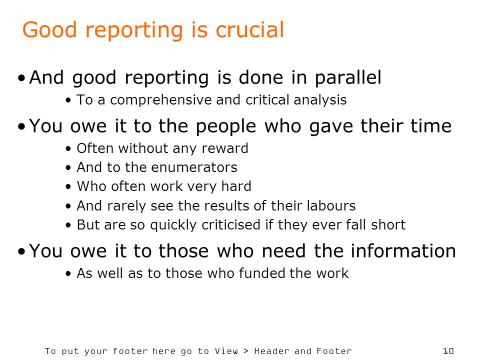 To put your footer here go to View > Header and Footer 10 Good reporting is crucial And good reporting is done in parallel To a comprehensive and critical analysis You owe it to the people who gave their time Often without any reward And to the enumerators Who often work very hard And rarely see the results of their labours But are so quickly criticised if they ever fall short You owe it to those who need the information As well as to those who funded the work