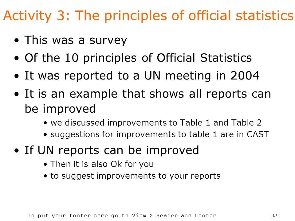 To put your footer here go to View > Header and Footer 14 Activity 3: The principles of official statistics This was a survey Of the 10 principles of Official Statistics It was reported to a UN meeting in 2004 It is an example that shows all reports can be improved we discussed improvements to Table 1 and Table 2 suggestions for improvements to table 1 are in CAST If UN reports can be improved Then it is also Ok for you to suggest improvements to your reports