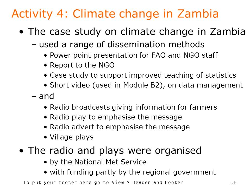 To put your footer here go to View > Header and Footer 16 Activity 4: Climate change in Zambia The case study on climate change in Zambia –used a range of dissemination methods Power point presentation for FAO and NGO staff Report to the NGO Case study to support improved teaching of statistics Short video (used in Module B2), on data management –and Radio broadcasts giving information for farmers Radio play to emphasise the message Radio advert to emphasise the message Village plays The radio and plays were organised by the National Met Service with funding partly by the regional government