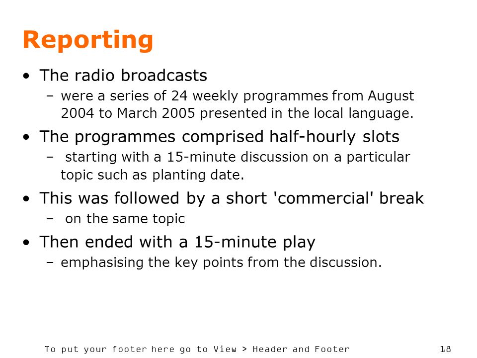To put your footer here go to View > Header and Footer 18 Reporting The radio broadcasts –were a series of 24 weekly programmes from August 2004 to March 2005 presented in the local language.