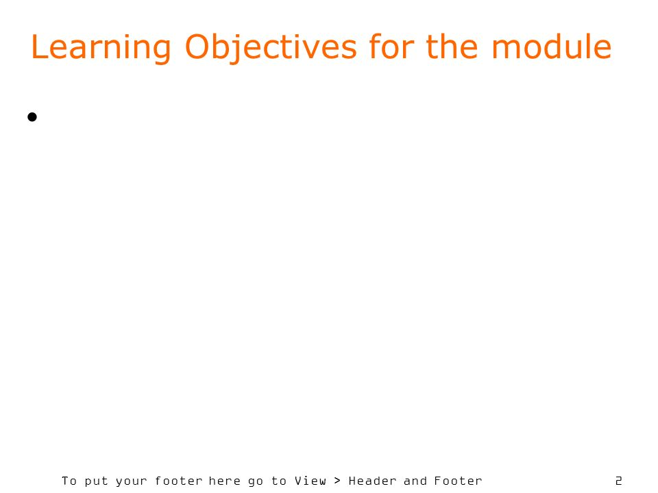 To put your footer here go to View > Header and Footer 2 Learning Objectives for the module