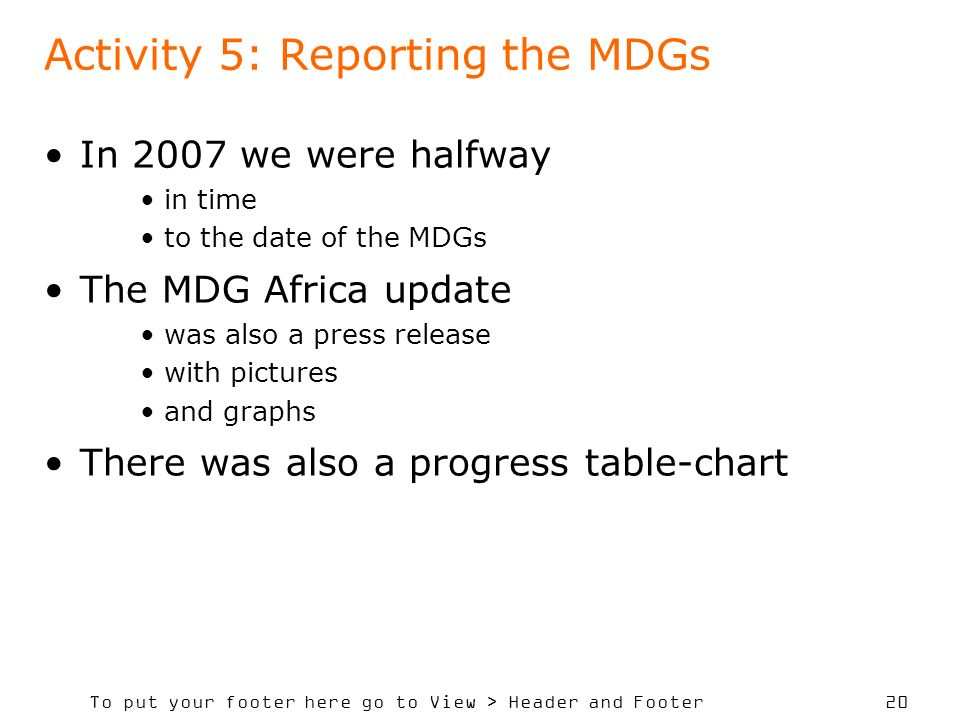 To put your footer here go to View > Header and Footer 20 Activity 5: Reporting the MDGs In 2007 we were halfway in time to the date of the MDGs The MDG Africa update was also a press release with pictures and graphs There was also a progress table-chart