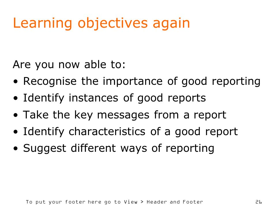To put your footer here go to View > Header and Footer 26 Learning objectives again Are you now able to: Recognise the importance of good reporting Identify instances of good reports Take the key messages from a report Identify characteristics of a good report Suggest different ways of reporting