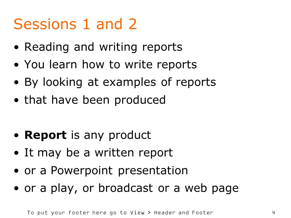 To put your footer here go to View > Header and Footer 4 Sessions 1 and 2 Reading and writing reports You learn how to write reports By looking at examples of reports that have been produced Report is any product It may be a written report or a Powerpoint presentation or a play, or broadcast or a web page
