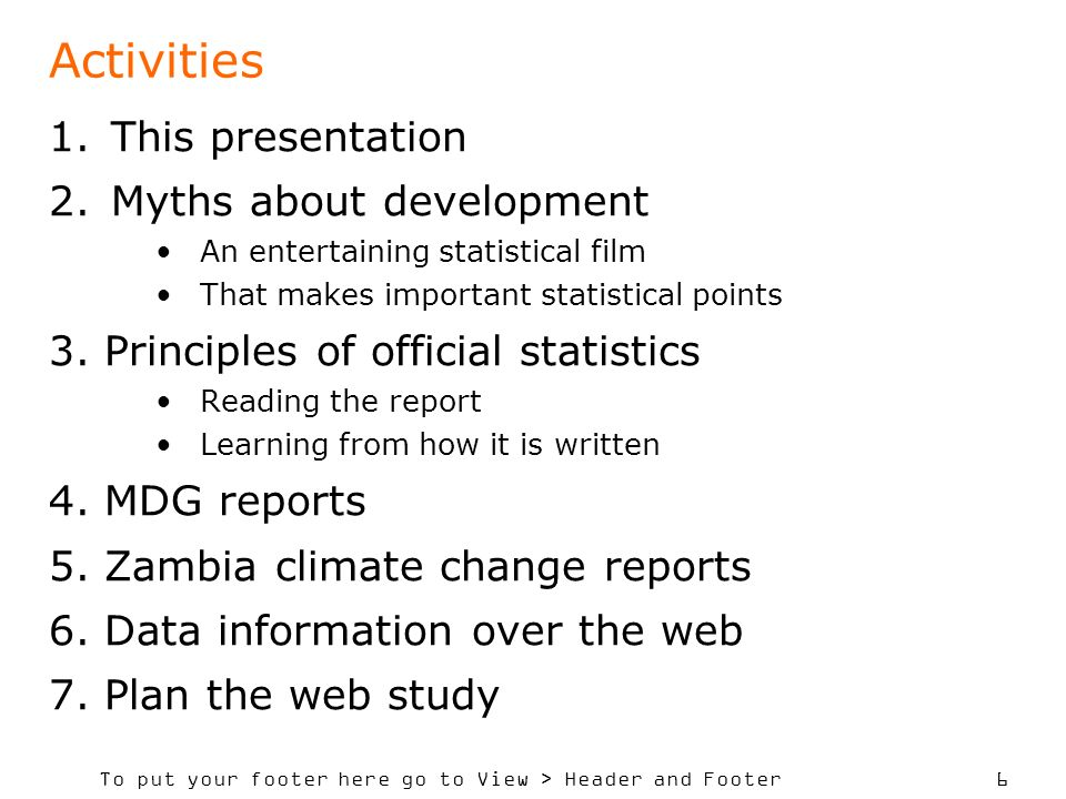 To put your footer here go to View > Header and Footer 6 Activities 1.This presentation 2.Myths about development An entertaining statistical film That makes important statistical points 3.