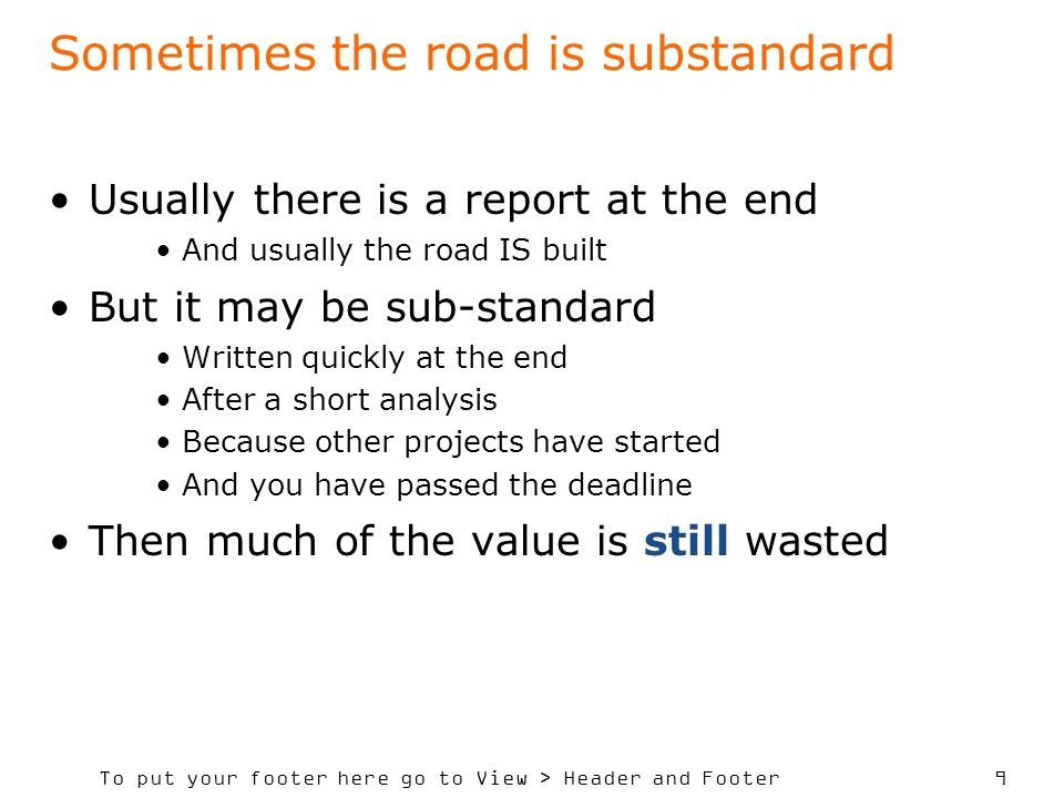 To put your footer here go to View > Header and Footer 9 Sometimes the road is substandard Usually there is a report at the end And usually the road IS built But it may be sub-standard Written quickly at the end After a short analysis Because other projects have started And you have passed the deadline Then much of the value is still wasted
