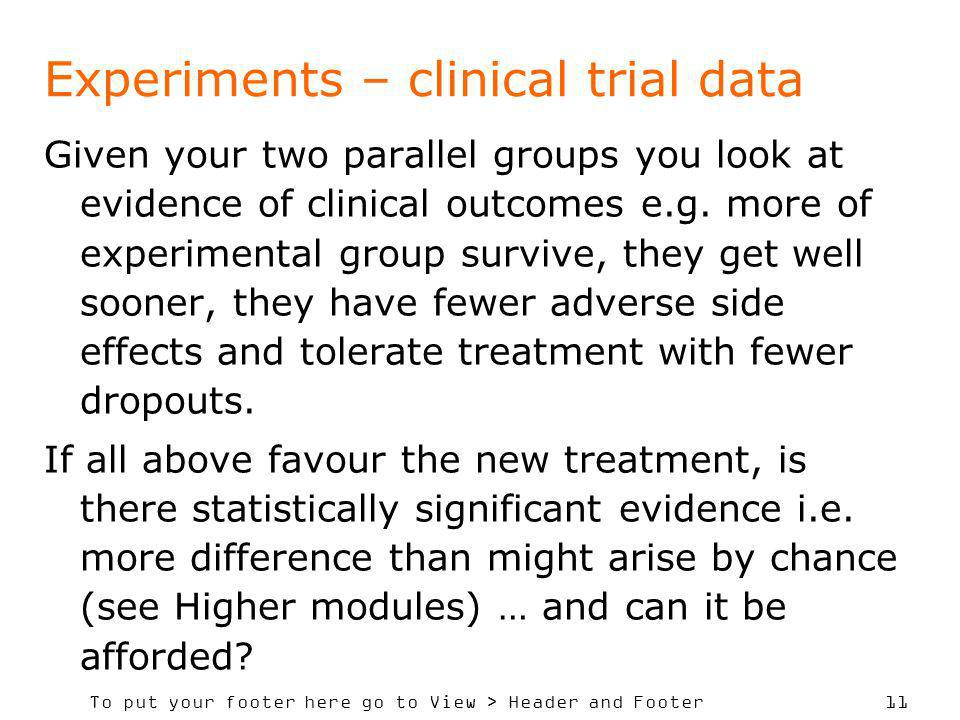 To put your footer here go to View > Header and Footer 11 Experiments – clinical trial data Given your two parallel groups you look at evidence of clinical outcomes e.g.