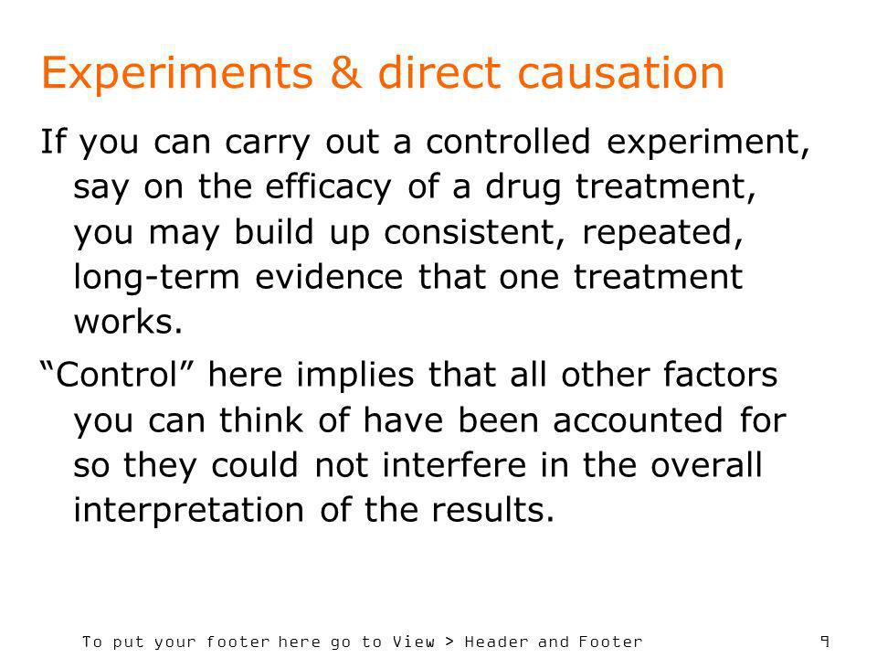 To put your footer here go to View > Header and Footer 9 Experiments & direct causation If you can carry out a controlled experiment, say on the efficacy of a drug treatment, you may build up consistent, repeated, long-term evidence that one treatment works.