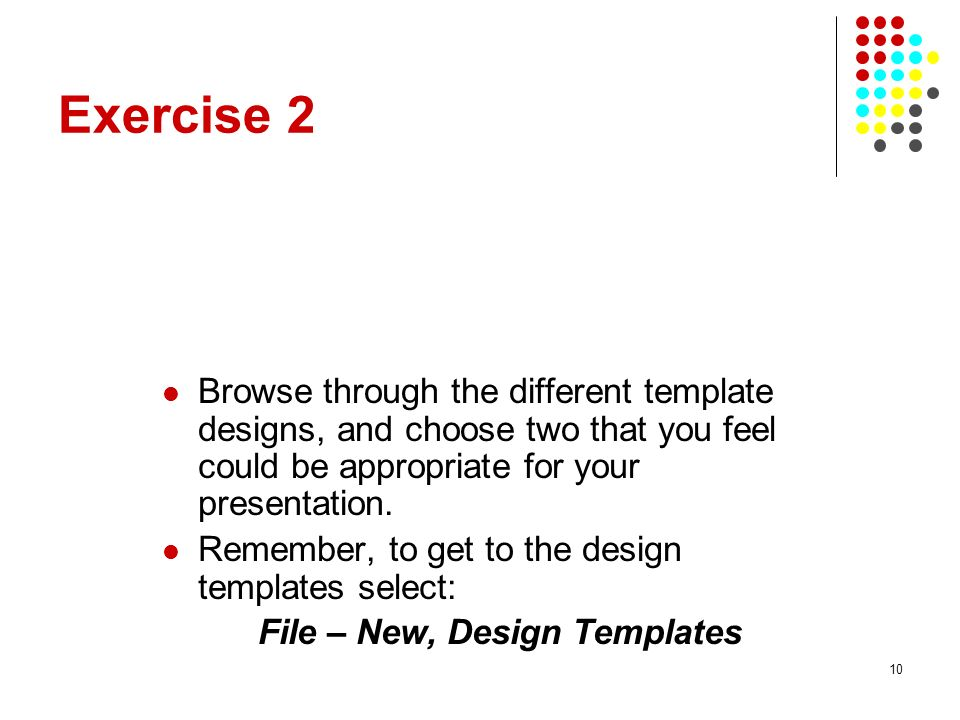 10 Exercise 2 Browse through the different template designs, and choose two that you feel could be appropriate for your presentation. Remember, to get