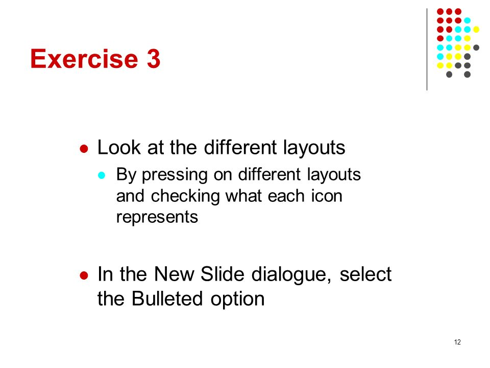 12 Exercise 3 Look at the different layouts By pressing on different layouts and checking what each icon represents In the New Slide dialogue, select the Bulleted option