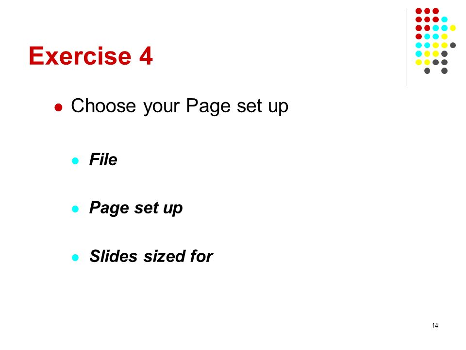 14 Exercise 4 Choose your Page set up File Page set up Slides sized for
