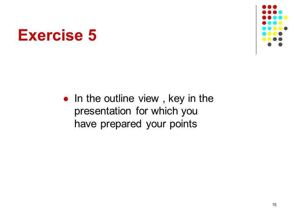 16 Exercise 5 In the outline view, key in the presentation for which you have prepared your points