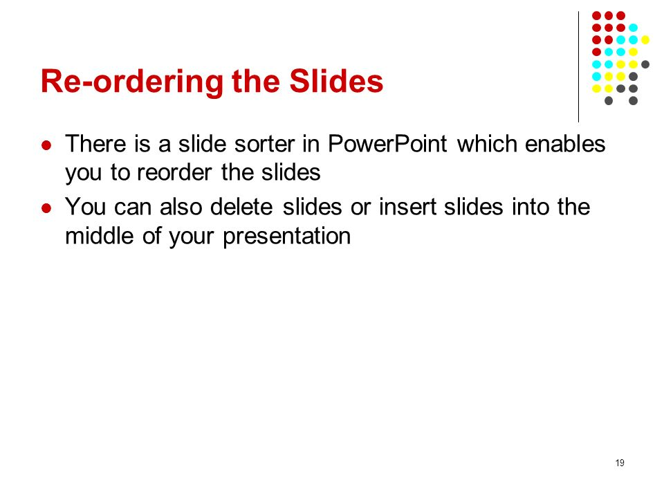 19 Re-ordering the Slides There is a slide sorter in PowerPoint which enables you to reorder the slides You can also delete slides or insert slides into the middle of your presentation