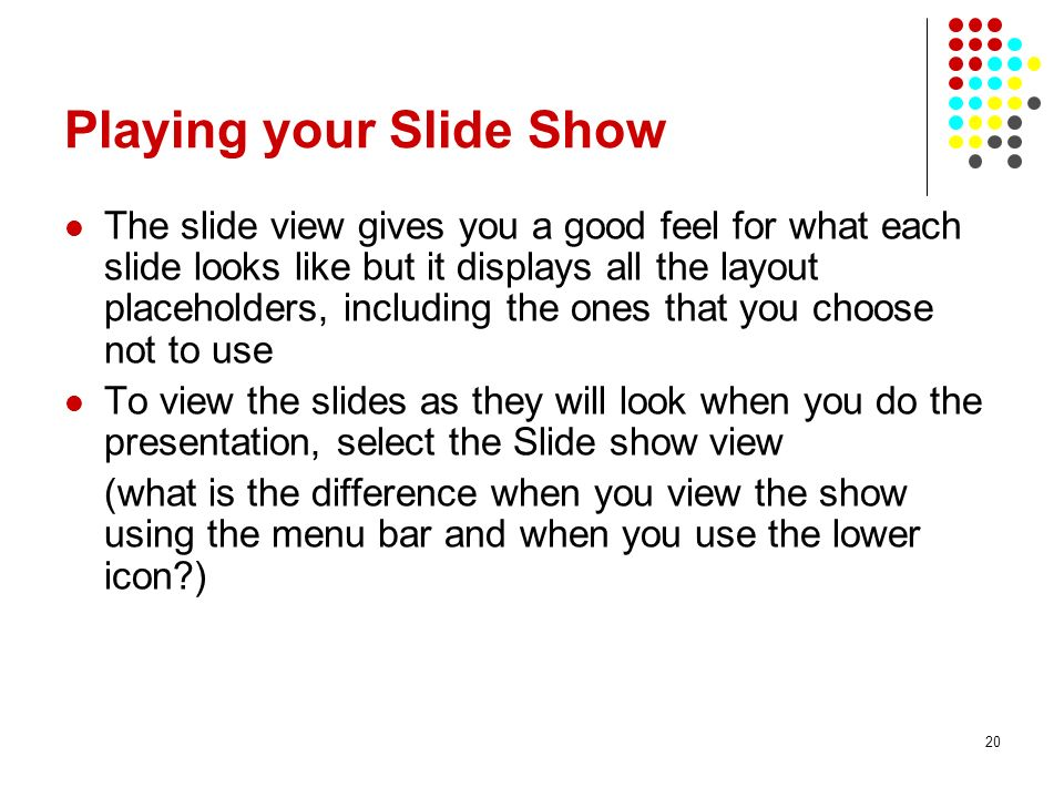 20 Playing your Slide Show The slide view gives you a good feel for what each slide looks like but it displays all the layout placeholders, including the ones that you choose not to use To view the slides as they will look when you do the presentation, select the Slide show view (what is the difference when you view the show using the menu bar and when you use the lower icon?)