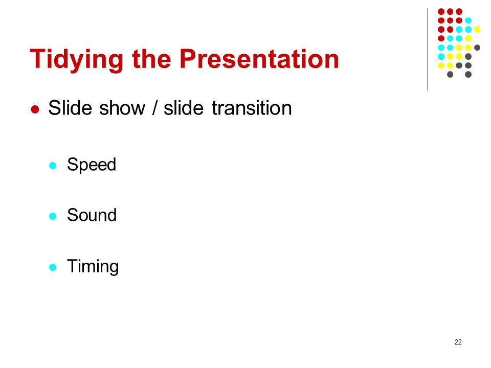22 Tidying the Presentation Slide show / slide transition Speed Sound Timing
