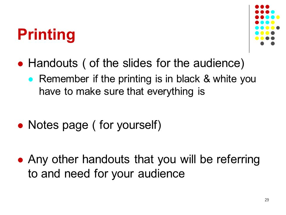 29 Printing Handouts ( of the slides for the audience) Remember if the printing is in black & white you have to make sure that everything is Notes page ( for yourself) Any other handouts that you will be referring to and need for your audience