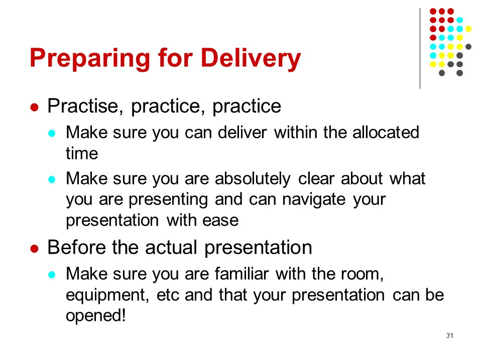 31 Preparing for Delivery Practise, practice, practice Make sure you can deliver within the allocated time Make sure you are absolutely clear about what you are presenting and can navigate your presentation with ease Before the actual presentation Make sure you are familiar with the room, equipment, etc and that your presentation can be opened!