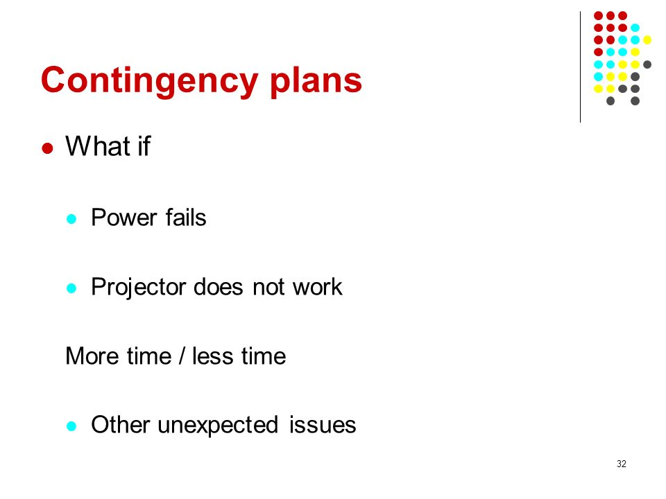 32 Contingency plans What if Power fails Projector does not work More time / less time Other unexpected issues