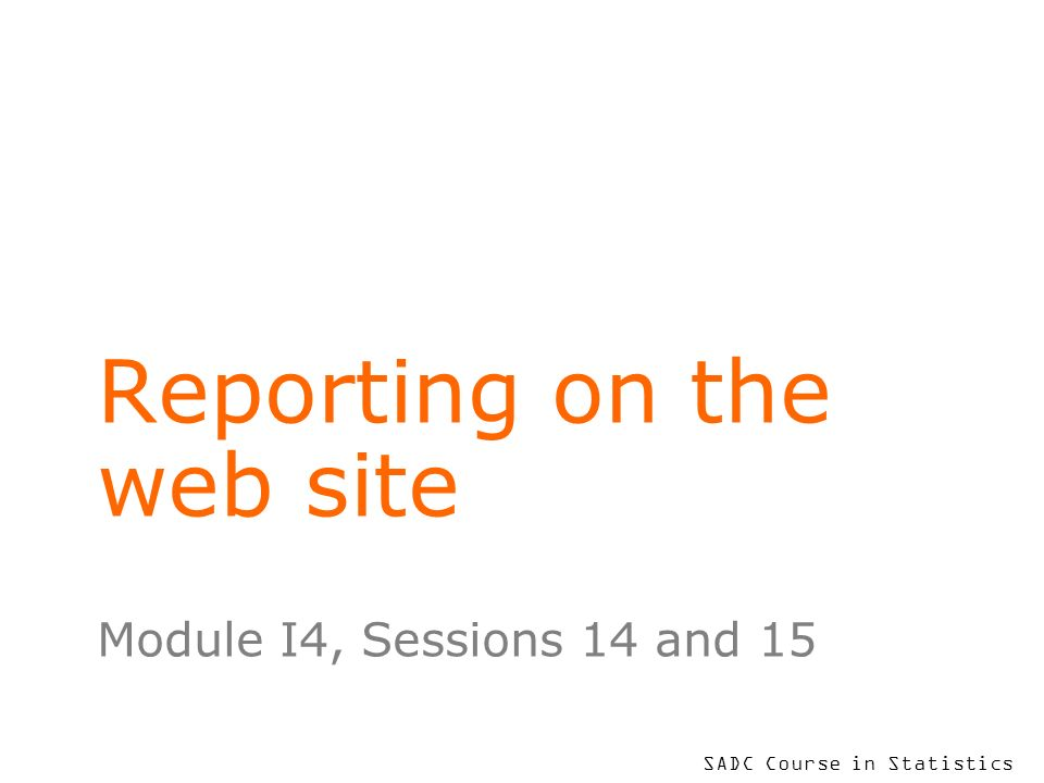 SADC Course in Statistics Reporting on the web site Module I4, Sessions 14 and 15