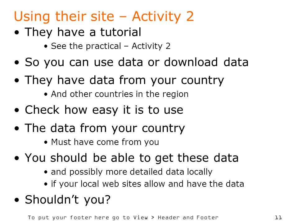 To put your footer here go to View > Header and Footer 11 Using their site – Activity 2 They have a tutorial See the practical – Activity 2 So you can use data or download data They have data from your country And other countries in the region Check how easy it is to use The data from your country Must have come from you You should be able to get these data and possibly more detailed data locally if your local web sites allow and have the data Shouldnt you