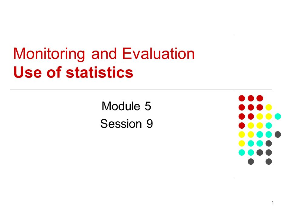 1 Monitoring and Evaluation Use of statistics Module 5 Session 9