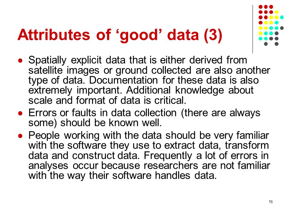 16 Attributes of good data (3) Spatially explicit data that is either derived from satellite images or ground collected are also another type of data.