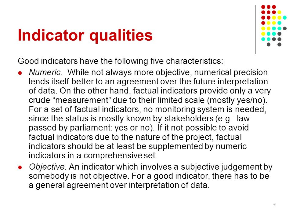 6 Indicator qualities Good indicators have the following five characteristics: Numeric.