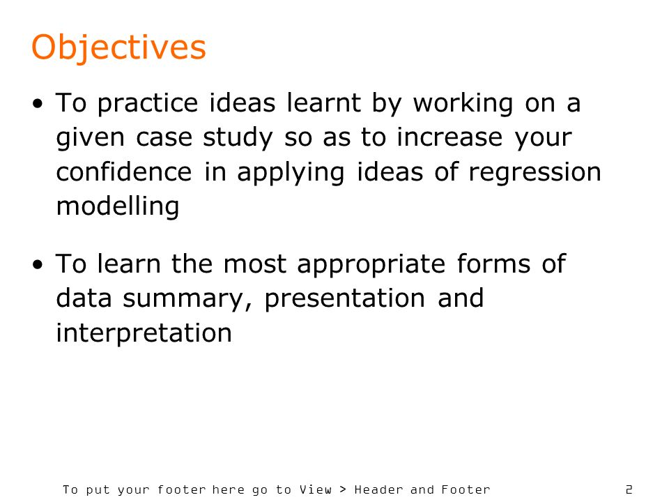 To put your footer here go to View > Header and Footer 2 Objectives To practice ideas learnt by working on a given case study so as to increase your c