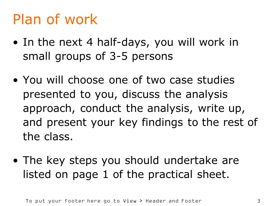 To put your footer here go to View > Header and Footer 3 Plan of work In the next 4 half-days, you will work in small groups of 3-5 persons You will choose one of two case studies presented to you, discuss the analysis approach, conduct the analysis, write up, and present your key findings to the rest of the class.