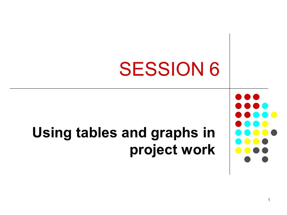 1 SESSION 6 Using tables and graphs in project work