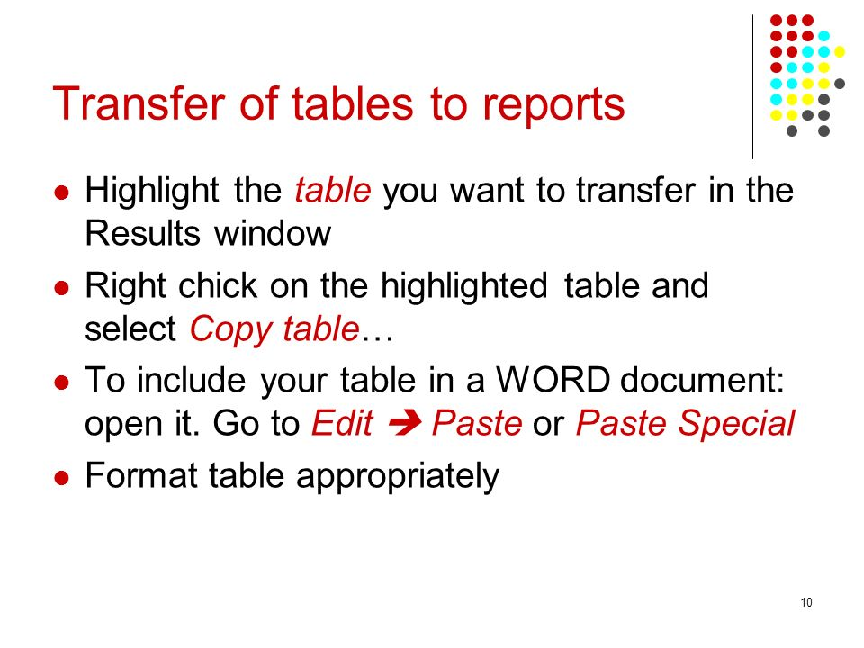 10 Transfer of tables to reports Highlight the table you want to transfer in the Results window Right chick on the highlighted table and select Copy t