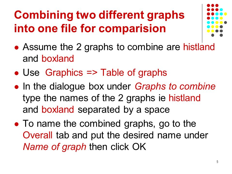 5 Combining two different graphs into one file for comparision Assume the 2 graphs to combine are histland and boxland Use Graphics => Table of graphs