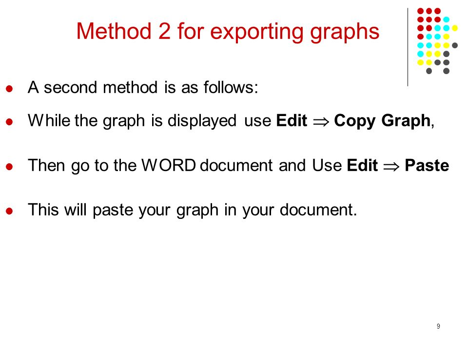 9 Method 2 for exporting graphs A second method is as follows: While the graph is displayed use Edit Copy Graph, Then go to the WORD document and Use