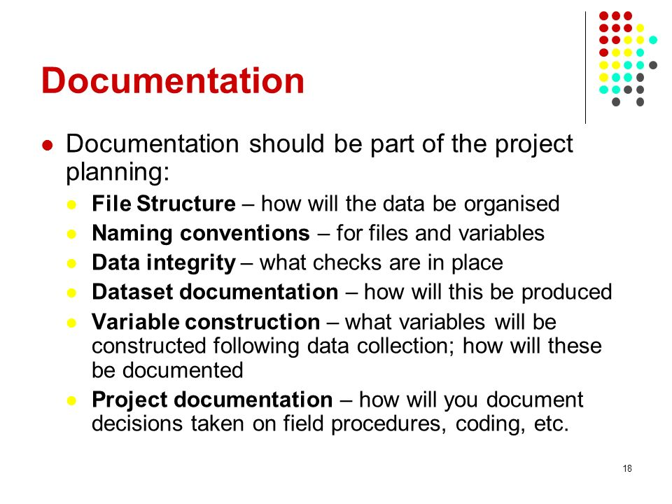 Documentation Documentation should be part of the project planning: File Structure – how will the data be organised Naming conventions – for files and