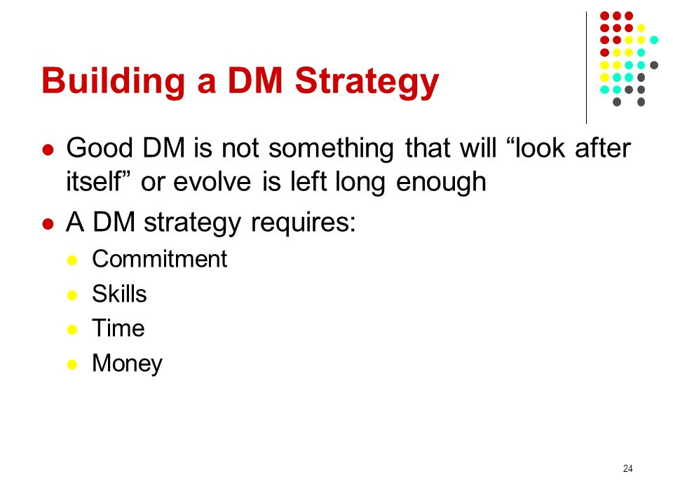 Building a DM Strategy Good DM is not something that will look after itself or evolve is left long enough A DM strategy requires: Commitment Skills Ti