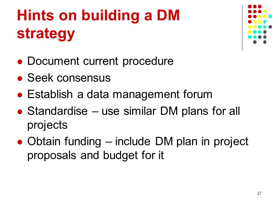 Hints on building a DM strategy Document current procedure Seek consensus Establish a data management forum Standardise – use similar DM plans for all