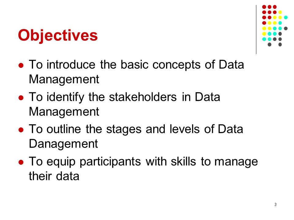 Objectives To introduce the basic concepts of Data Management To identify the stakeholders in Data Management To outline the stages and levels of Data