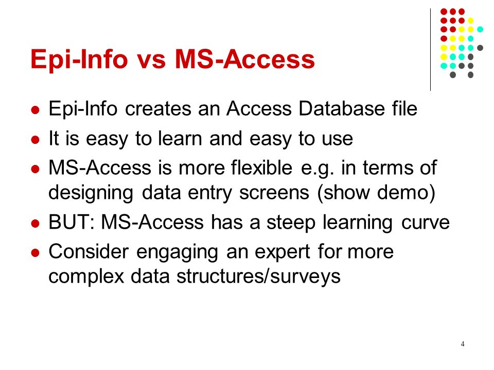 Epi-Info vs MS-Access Epi-Info creates an Access Database file It is easy to learn and easy to use MS-Access is more flexible e.g. in terms of designi