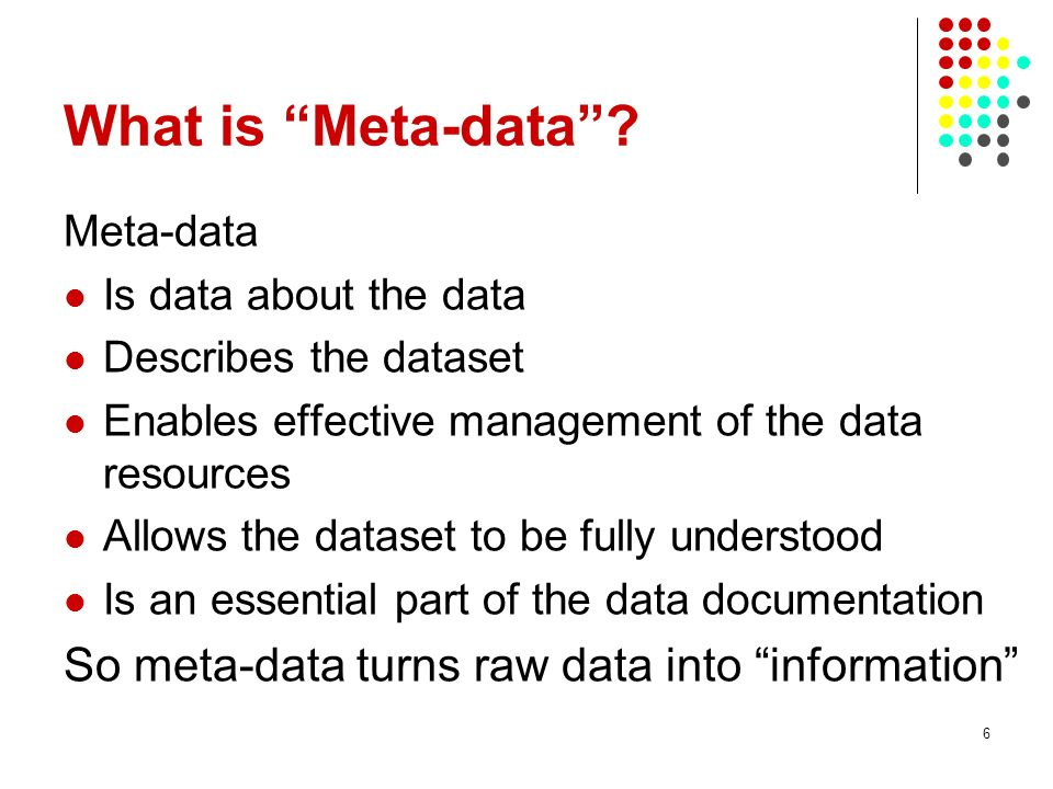 What is Meta-data? Meta-data Is data about the data Describes the dataset Enables effective management of the data resources Allows the dataset to be