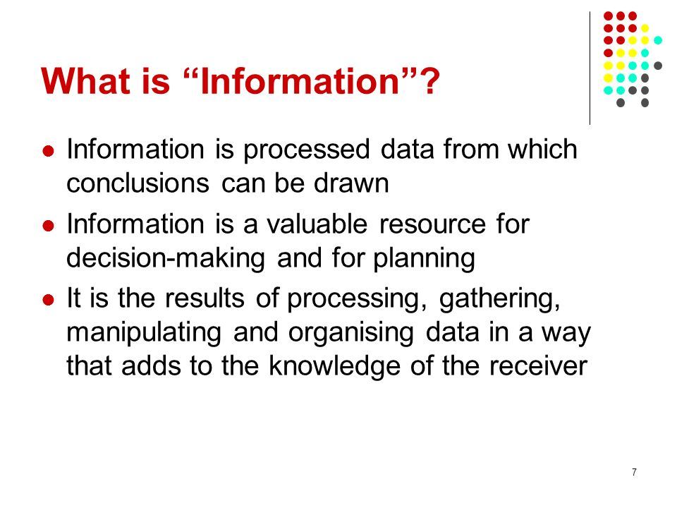 What is Information? Information is processed data from which conclusions can be drawn Information is a valuable resource for decision-making and for