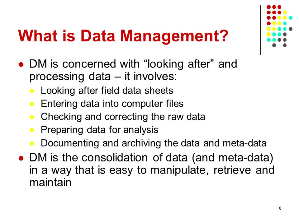 What is Data Management? DM is concerned with looking after and processing data – it involves: Looking after field data sheets Entering data into comp