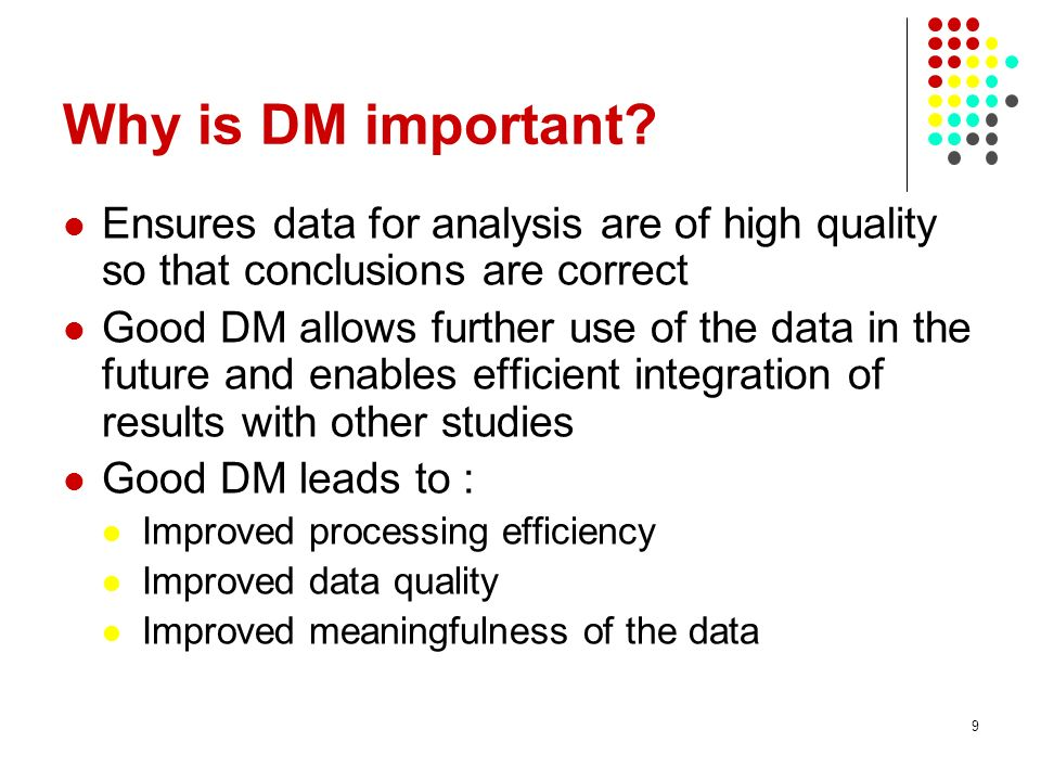 Why is DM important? Ensures data for analysis are of high quality so that conclusions are correct Good DM allows further use of the data in the futur