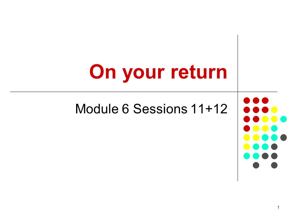 1 On your return Module 6 Sessions 11+12