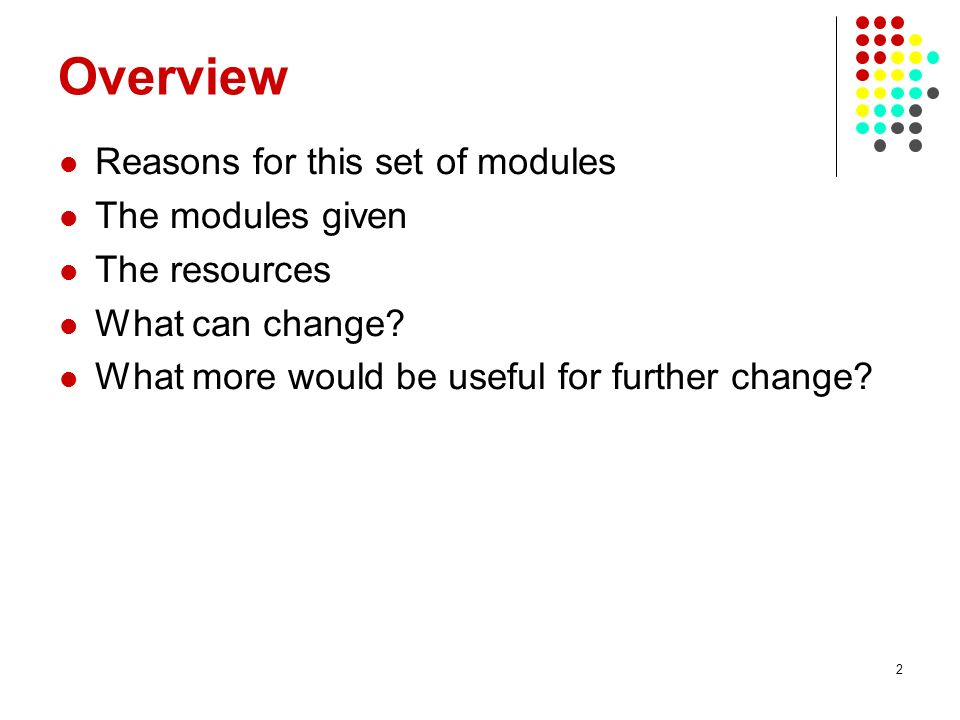 2 Overview Reasons for this set of modules The modules given The resources What can change? What more would be useful for further change?