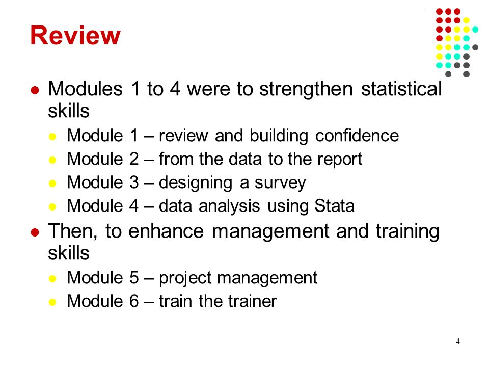 4 Review Modules 1 to 4 were to strengthen statistical skills Module 1 – review and building confidence Module 2 – from the data to the report Module 3 – designing a survey Module 4 – data analysis using Stata Then, to enhance management and training skills Module 5 – project management Module 6 – train the trainer