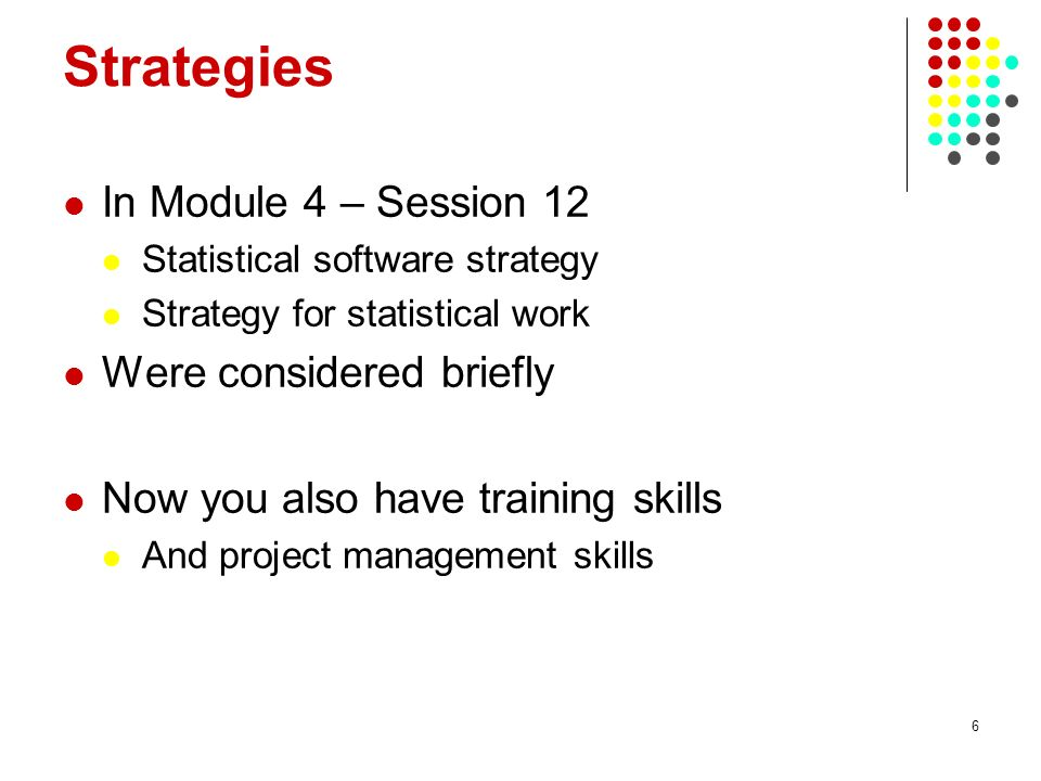 6 Strategies In Module 4 – Session 12 Statistical software strategy Strategy for statistical work Were considered briefly Now you also have training skills And project management skills