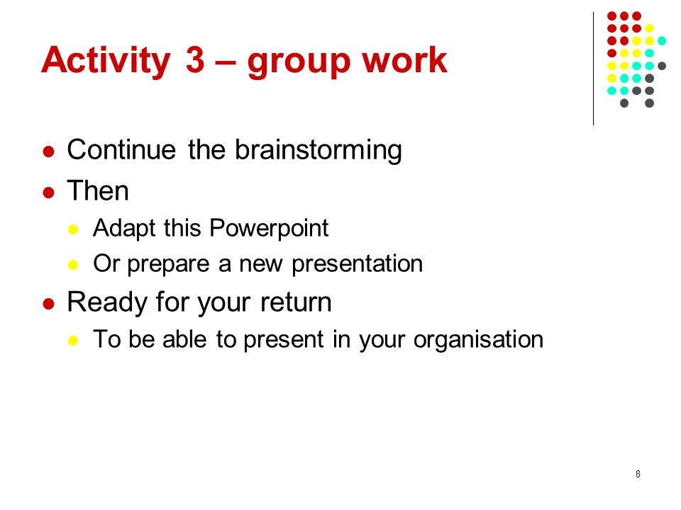 8 Activity 3 – group work Continue the brainstorming Then Adapt this Powerpoint Or prepare a new presentation Ready for your return To be able to present in your organisation