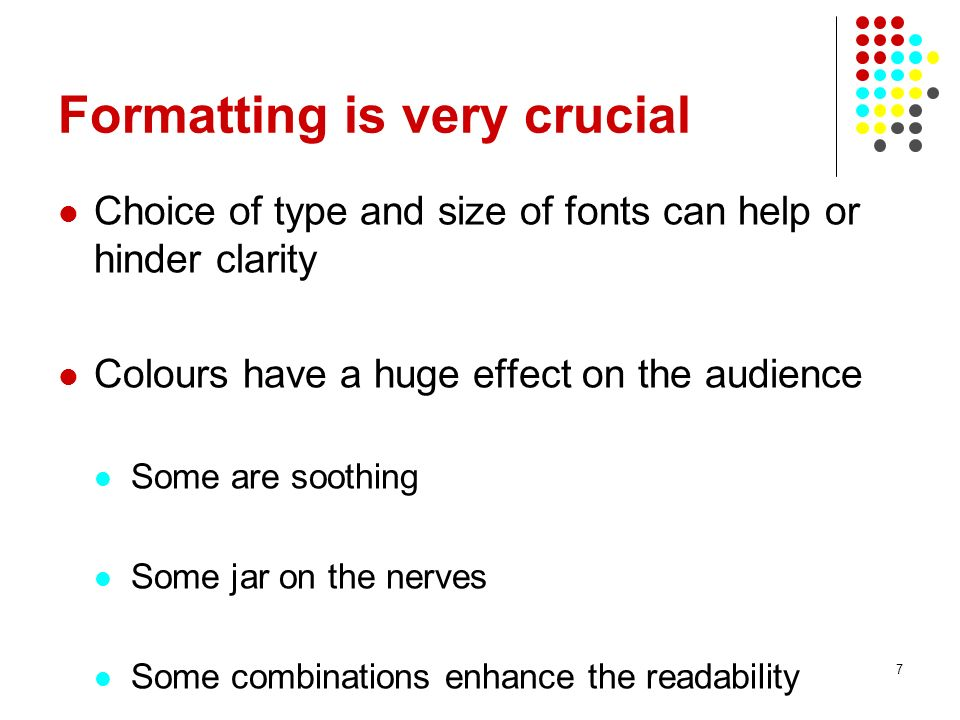 6 Focus on body Give essential information Use simple language Dont use acronyms, which audience are not familiar with TABLES, GRAPHS ETC SHOULD BE USED TO CLARIFY POINTS, NOT TO REPEAT TEXT.