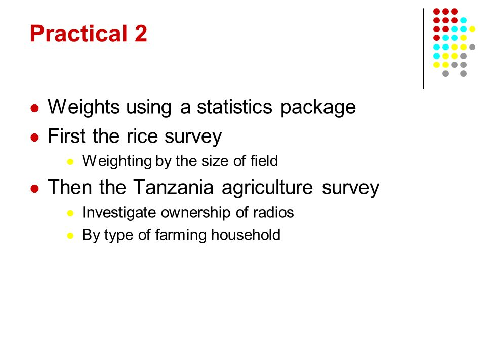 Practical 2 Weights using a statistics package First the rice survey Weighting by the size of field Then the Tanzania agriculture survey Investigate ownership of radios By type of farming household